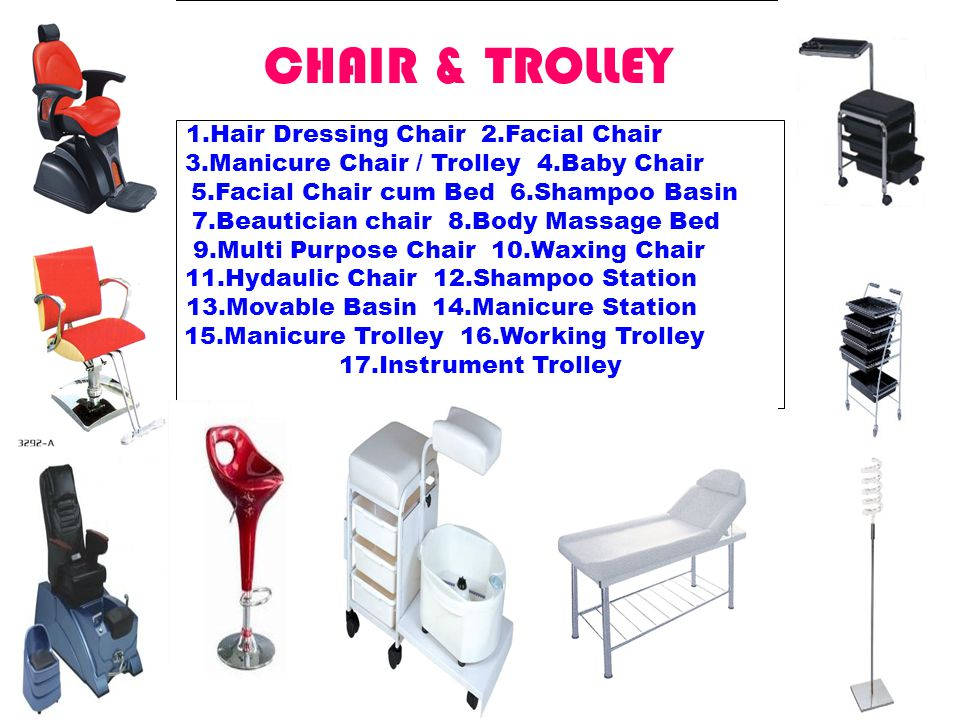 CHAIR & TROLLEY 1.Hair Dressing Chair 2.Facial Chair 3.Manicure Chair / Trolley 4.Baby Chair 5.Facial Chair cum Bed 6.Shampoo Basin 7.Beautician chair 8.Body Massage Bed 9.Multi Purpose Chair 10.Waxing Chair 11.Hydaulic Chair 12.Shampoo Station 13.Movable Basin 14.Manicure Station 15.Manicure Trolley 16.Working Trolley 17.Instrument Trolley