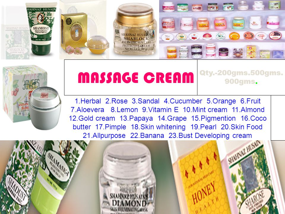 1.Herbal 2.Rose 3.Sandal 4.Cucumber 5.Orange 6.Fruit 7.Aloevera 8.Lemon 9.Vitamin E 10.Mint cream 11.Almond 12.Gold cream 13.Papaya 14.Grape 15.Pigmention 16.Coco butter 17.Pimple 18.Skin whitening 19.Pearl 20.Skin Food 21.Allpurpose 22.Banana 23.Bust Developing cream 24.Water Melon 25.wrinkle 26.Chocolate 27.Non greasy MASSAGE CREAM Qty.-200gms.500gms.