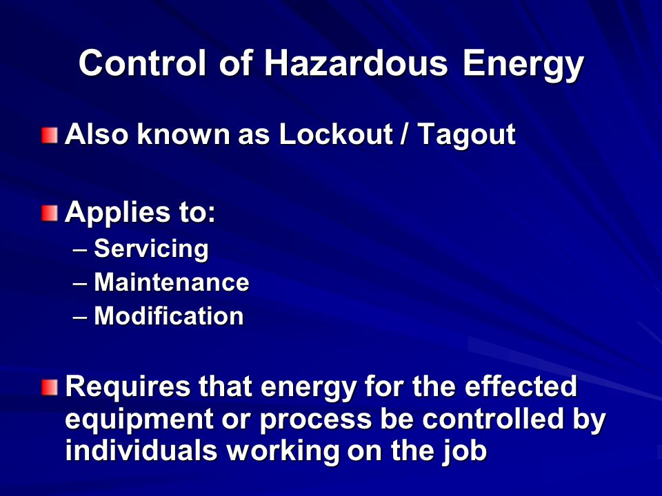 Control of Hazardous Energy Also known as Lockout / Tagout Applies to: –Servicing –Maintenance –Modification Requires that energy for the effected equipment or process be controlled by individuals working on the job