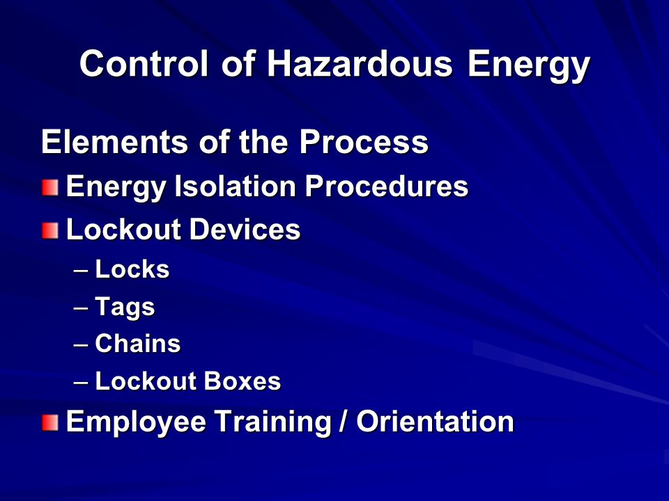 Control of Hazardous Energy Elements of the Process Energy Isolation Procedures Lockout Devices –Locks –Tags –Chains –Lockout Boxes Employee Training / Orientation