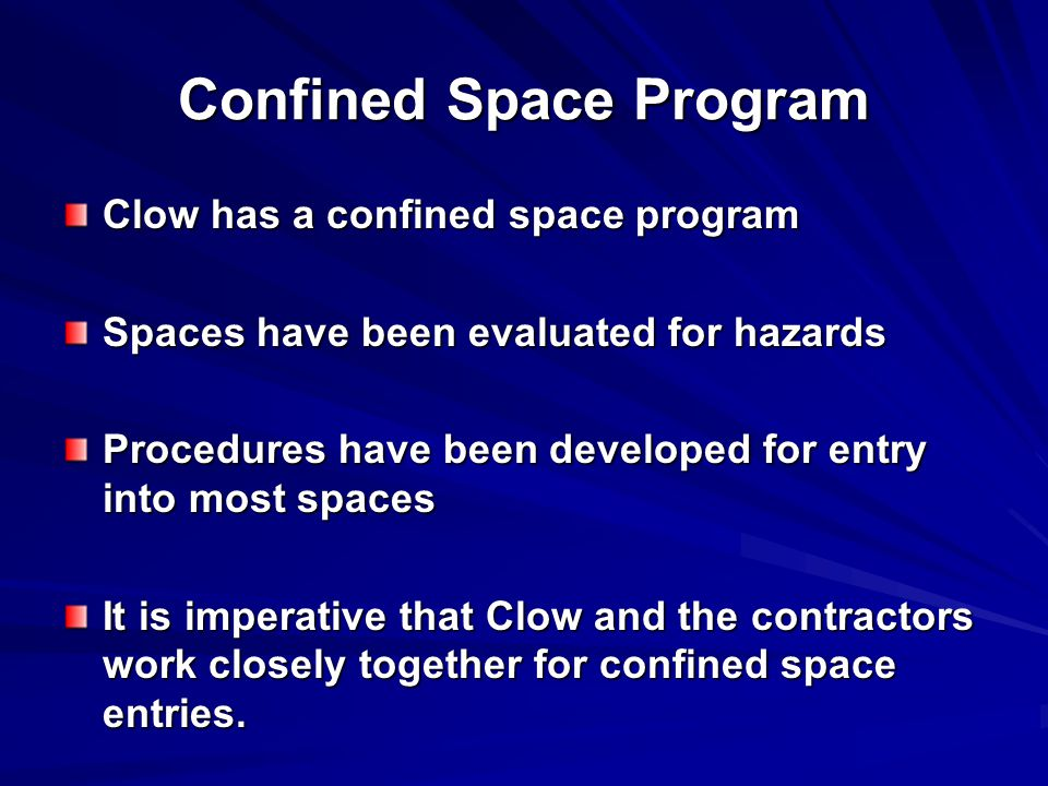 Confined Space Program Clow has a confined space program Spaces have been evaluated for hazards Procedures have been developed for entry into most spaces It is imperative that Clow and the contractors work closely together for confined space entries.