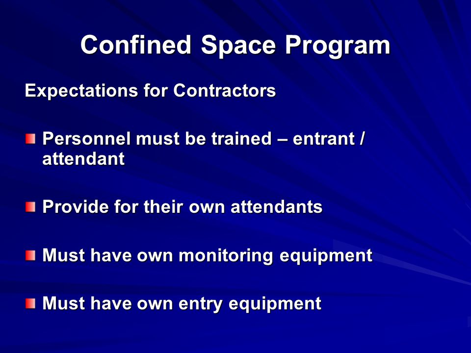 Confined Space Program Expectations for Contractors Personnel must be trained – entrant / attendant Provide for their own attendants Must have own monitoring equipment Must have own entry equipment