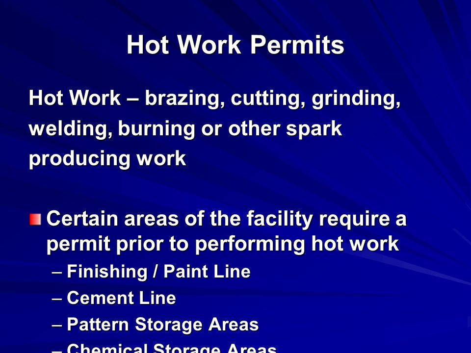 Hot Work Permits Hot Work – brazing, cutting, grinding, welding, burning or other spark producing work Certain areas of the facility require a permit prior to performing hot work –Finishing / Paint Line –Cement Line –Pattern Storage Areas –Chemical Storage Areas