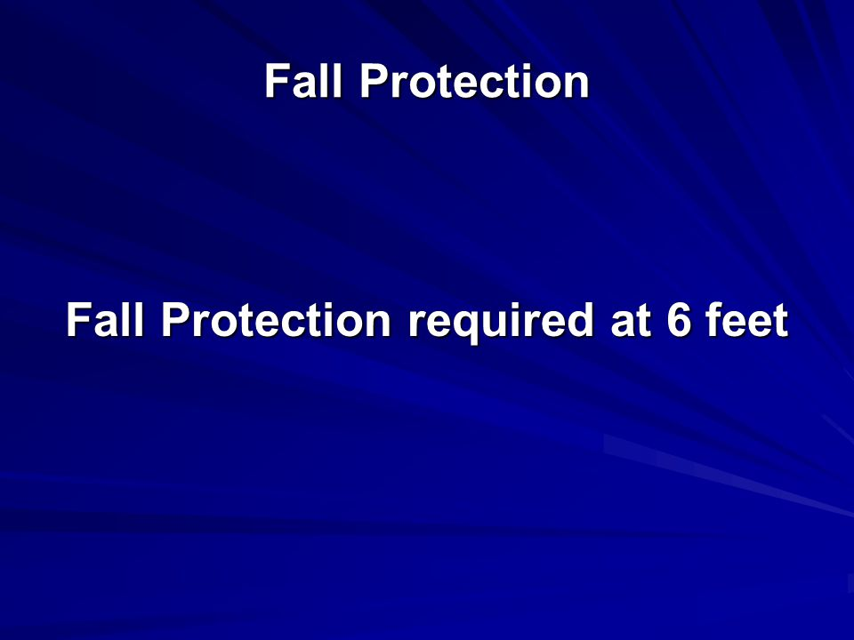Fall Protection Fall Protection required at 6 feet