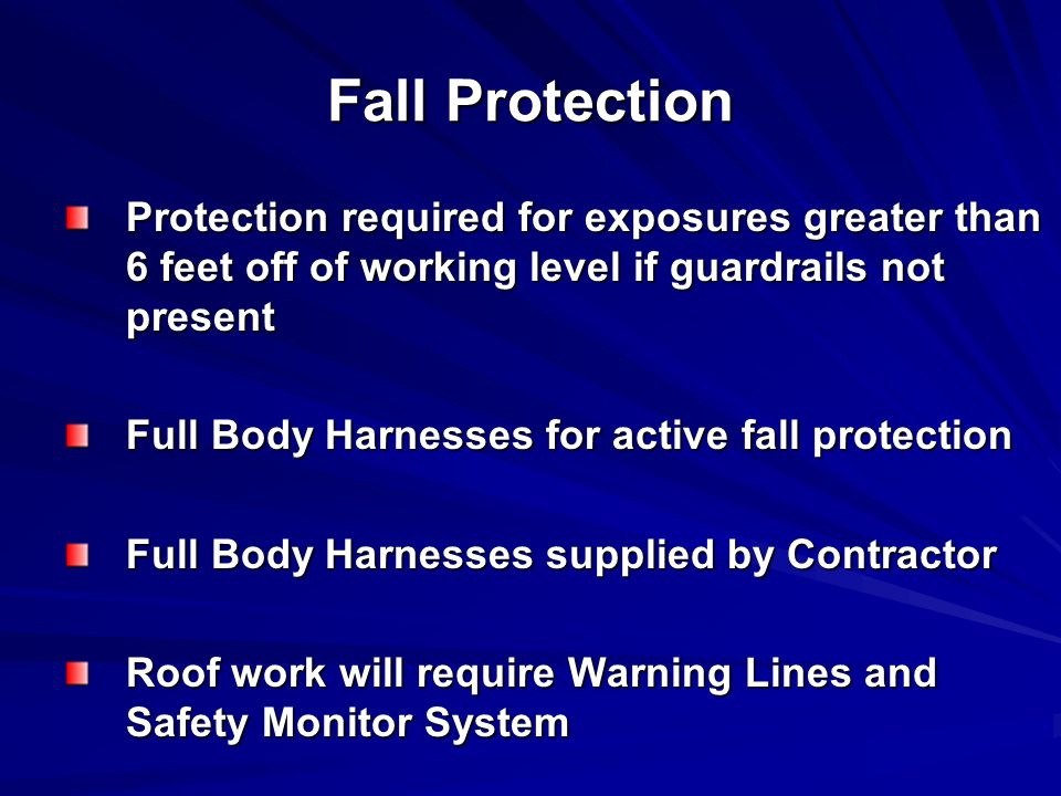 Fall Protection Protection required for exposures greater than 6 feet off of working level if guardrails not present Full Body Harnesses for active fall protection Full Body Harnesses supplied by Contractor Roof work will require Warning Lines and Safety Monitor System