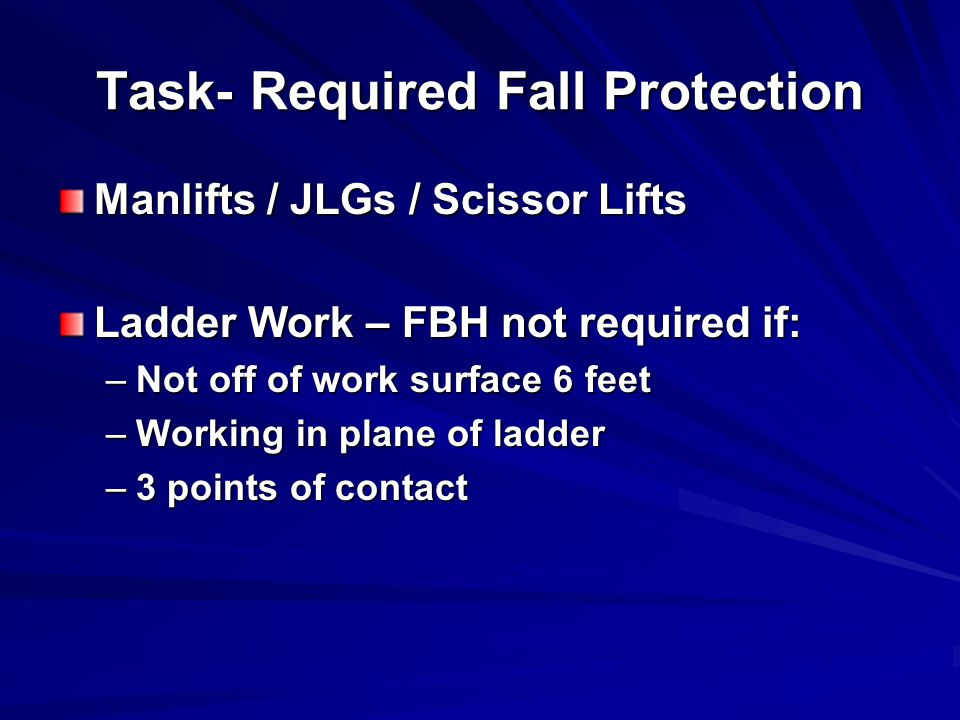 Task- Required Fall Protection Manlifts / JLGs / Scissor Lifts Ladder Work – FBH not required if: –Not off of work surface 6 feet –Working in plane of ladder –3 points of contact