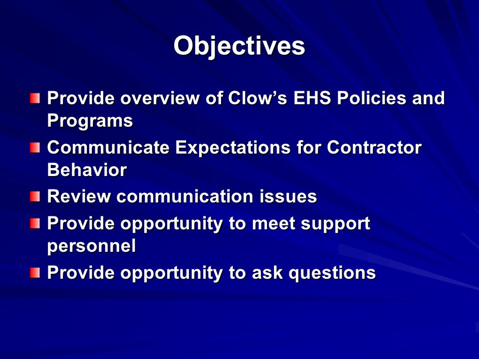 Objectives Provide overview of Clow's EHS Policies and Programs Communicate Expectations for Contractor Behavior Review communication issues Provide opportunity to meet support personnel Provide opportunity to ask questions