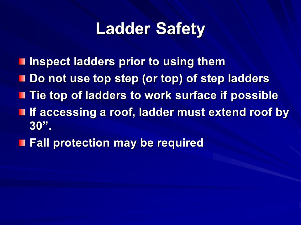 Ladder Safety Inspect ladders prior to using them Do not use top step (or top) of step ladders Tie top of ladders to work surface if possible If accessing a roof, ladder must extend roof by 30 .