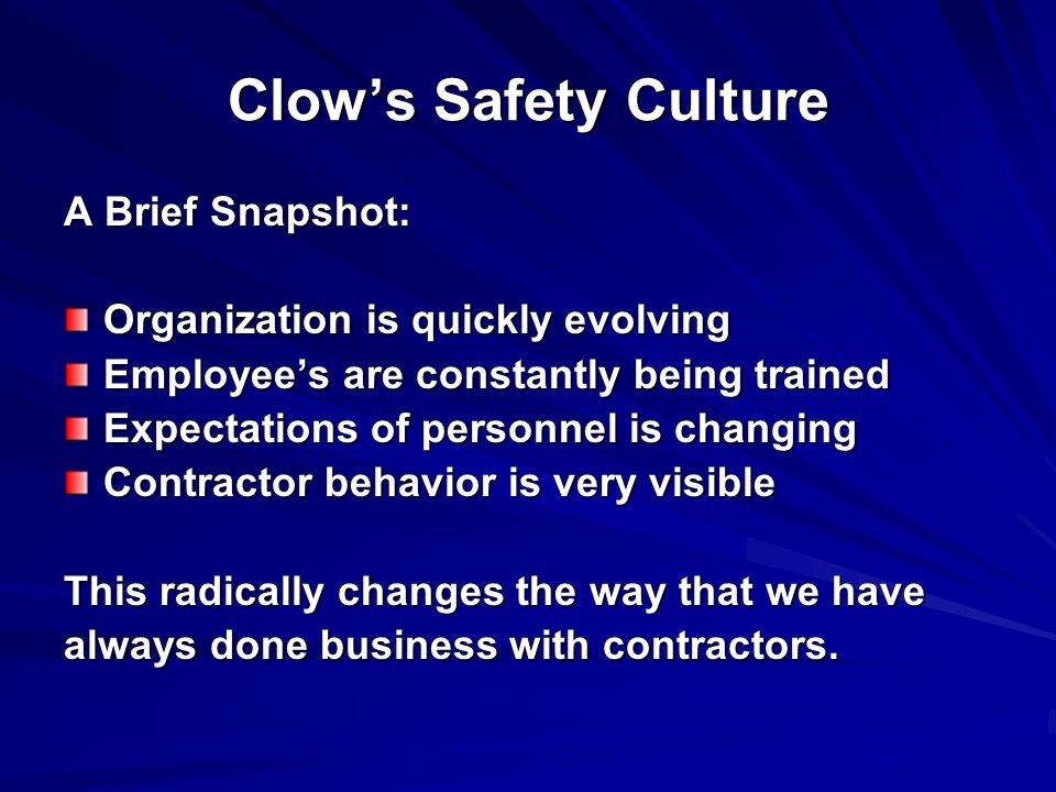 Clow's Safety Culture A Brief Snapshot: Organization is quickly evolving Employee's are constantly being trained Expectations of personnel is changing Contractor behavior is very visible This radically changes the way that we have always done business with contractors.