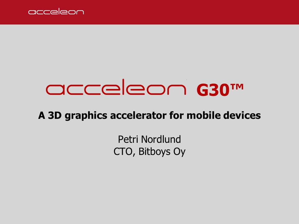 G30™ A 3D graphics accelerator for mobile devices Petri Nordlund CTO, Bitboys Oy