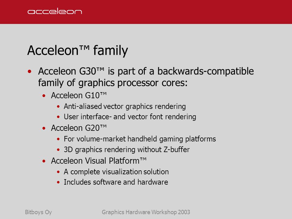 Bitboys OyGraphics Hardware Workshop 2003 Acceleon™ family Acceleon G30™ is part of a backwards-compatible family of graphics processor cores: Acceleon G10™ Anti-aliased vector graphics rendering User interface- and vector font rendering Acceleon G20™ For volume-market handheld gaming platforms 3D graphics rendering without Z-buffer Acceleon Visual Platform™ A complete visualization solution Includes software and hardware