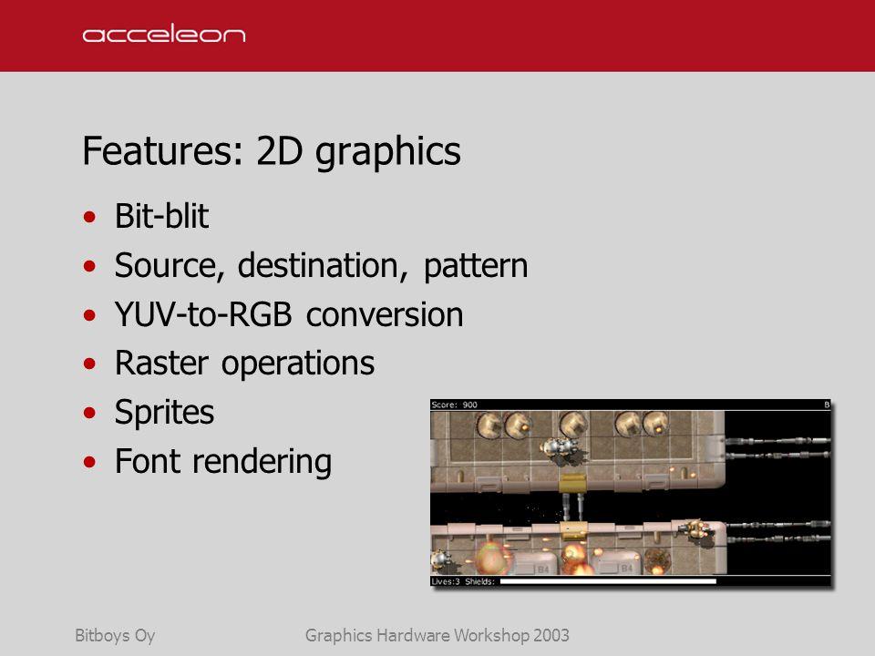 Bitboys OyGraphics Hardware Workshop 2003 Features: 2D graphics Bit-blit Source, destination, pattern YUV-to-RGB conversion Raster operations Sprites Font rendering