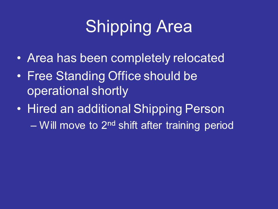 Shipping Area Area has been completely relocated Free Standing Office should be operational shortly Hired an additional Shipping Person –Will move to 2 nd shift after training period