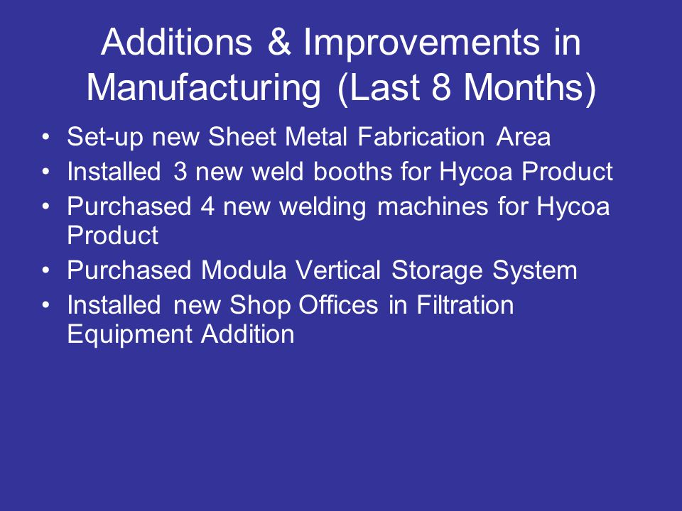 Additions & Improvements in Manufacturing (Last 8 Months) Set-up new Sheet Metal Fabrication Area Installed 3 new weld booths for Hycoa Product Purchased 4 new welding machines for Hycoa Product Purchased Modula Vertical Storage System Installed new Shop Offices in Filtration Equipment Addition