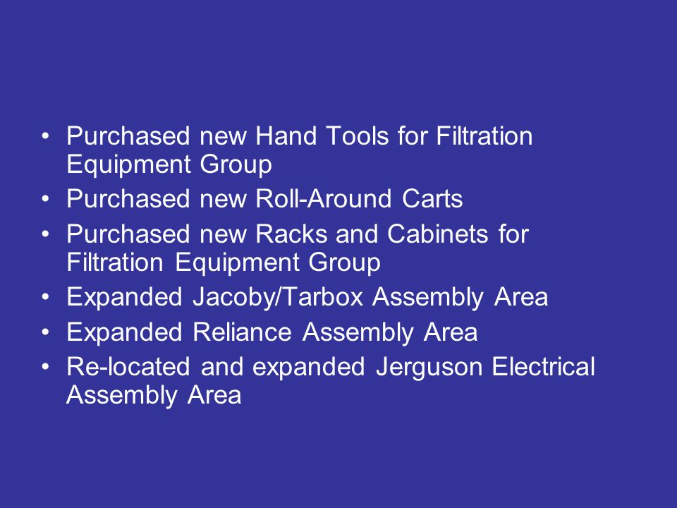 Purchased new Hand Tools for Filtration Equipment Group Purchased new Roll-Around Carts Purchased new Racks and Cabinets for Filtration Equipment Group Expanded Jacoby/Tarbox Assembly Area Expanded Reliance Assembly Area Re-located and expanded Jerguson Electrical Assembly Area