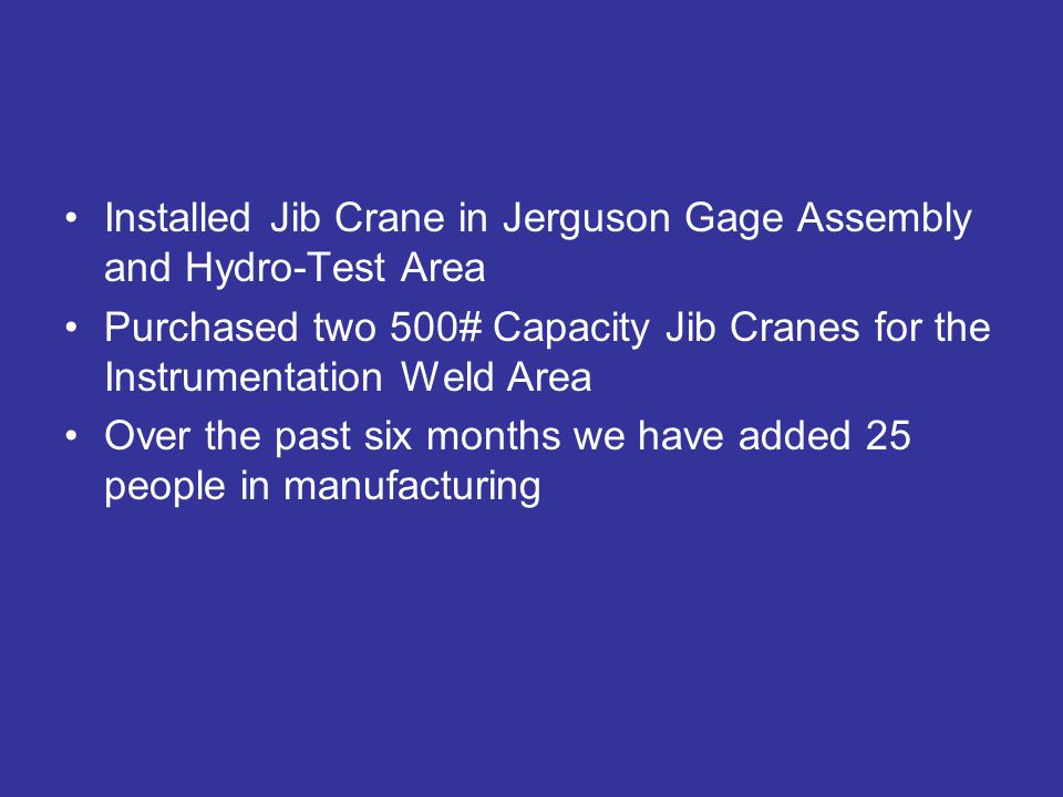 Installed Jib Crane in Jerguson Gage Assembly and Hydro-Test Area Purchased two 500# Capacity Jib Cranes for the Instrumentation Weld Area Over the past six months we have added 25 people in manufacturing