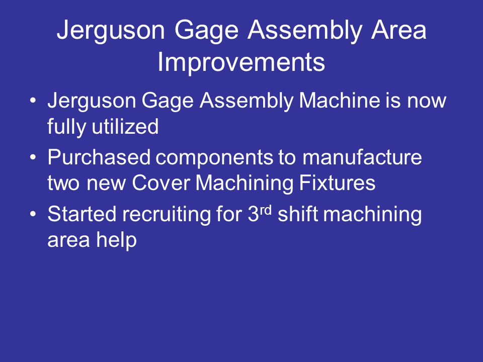 Jerguson Gage Assembly Area Improvements Jerguson Gage Assembly Machine is now fully utilized Purchased components to manufacture two new Cover Machining Fixtures Started recruiting for 3 rd shift machining area help