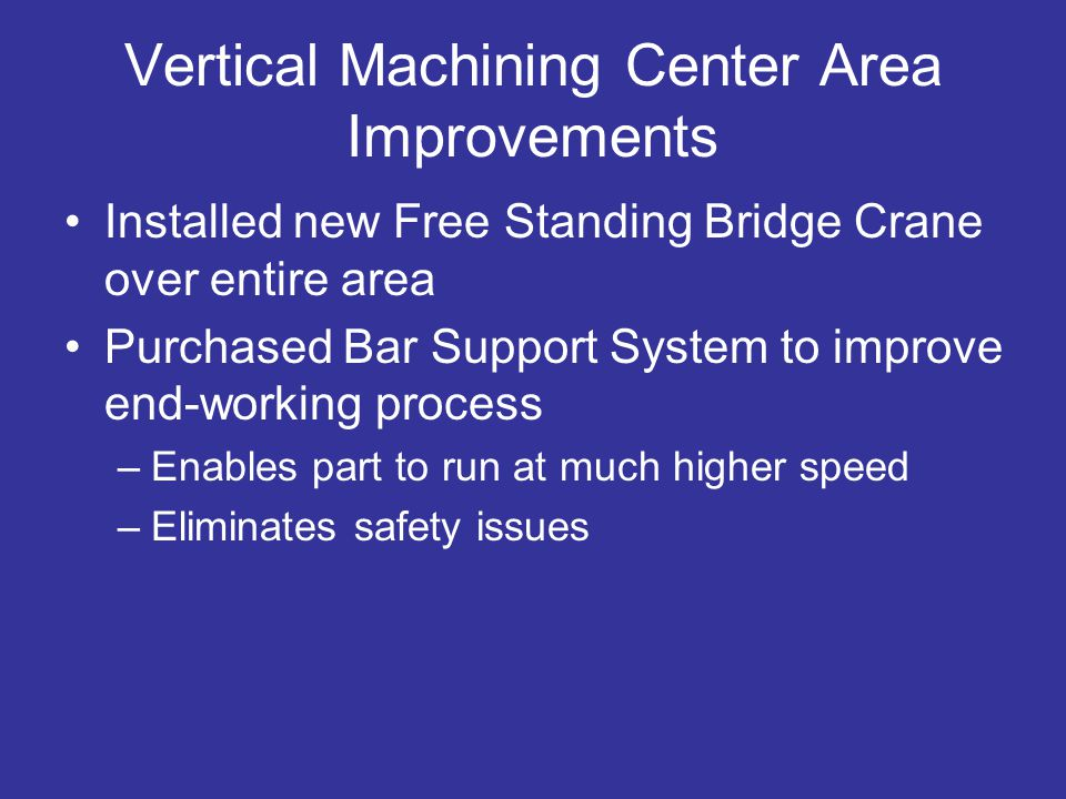Vertical Machining Center Area Improvements Installed new Free Standing Bridge Crane over entire area Purchased Bar Support System to improve end-working process –Enables part to run at much higher speed –Eliminates safety issues