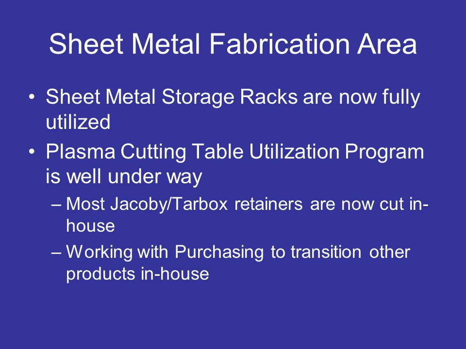 Sheet Metal Fabrication Area Sheet Metal Storage Racks are now fully utilized Plasma Cutting Table Utilization Program is well under way –Most Jacoby/Tarbox retainers are now cut in- house –Working with Purchasing to transition other products in-house