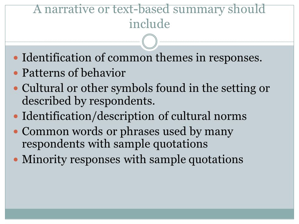 A narrative or text-based summary should include Identification of common themes in responses. Patterns of behavior Cultural or other symbols found in
