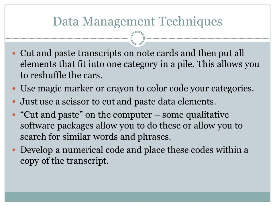 Data Management Techniques Cut and paste transcripts on note cards and then put all elements that fit into one category in a pile. This allows you to