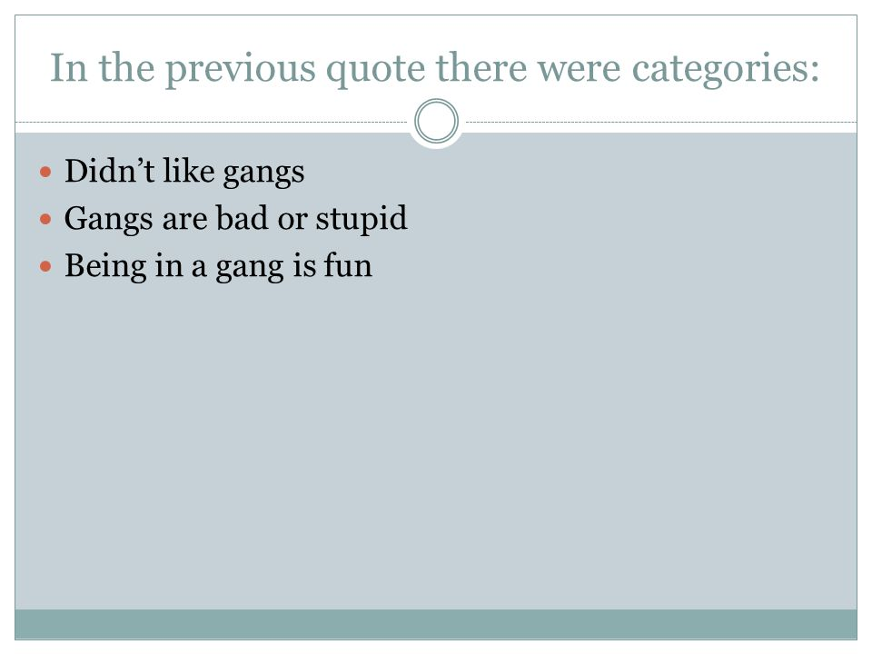 In the previous quote there were categories: Didn't like gangs Gangs are bad or stupid Being in a gang is fun