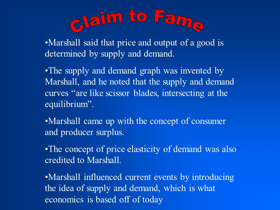 Marshall said that price and output of a good is determined by supply and demand.