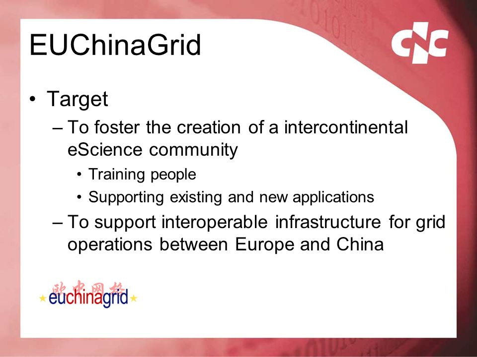 EUChinaGrid Target –To foster the creation of a intercontinental eScience community Training people Supporting existing and new applications –To suppo