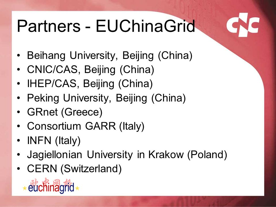 Partners - EUChinaGrid Beihang University, Beijing (China) CNIC/CAS, Beijing (China) IHEP/CAS, Beijing (China) Peking University, Beijing (China) GRne