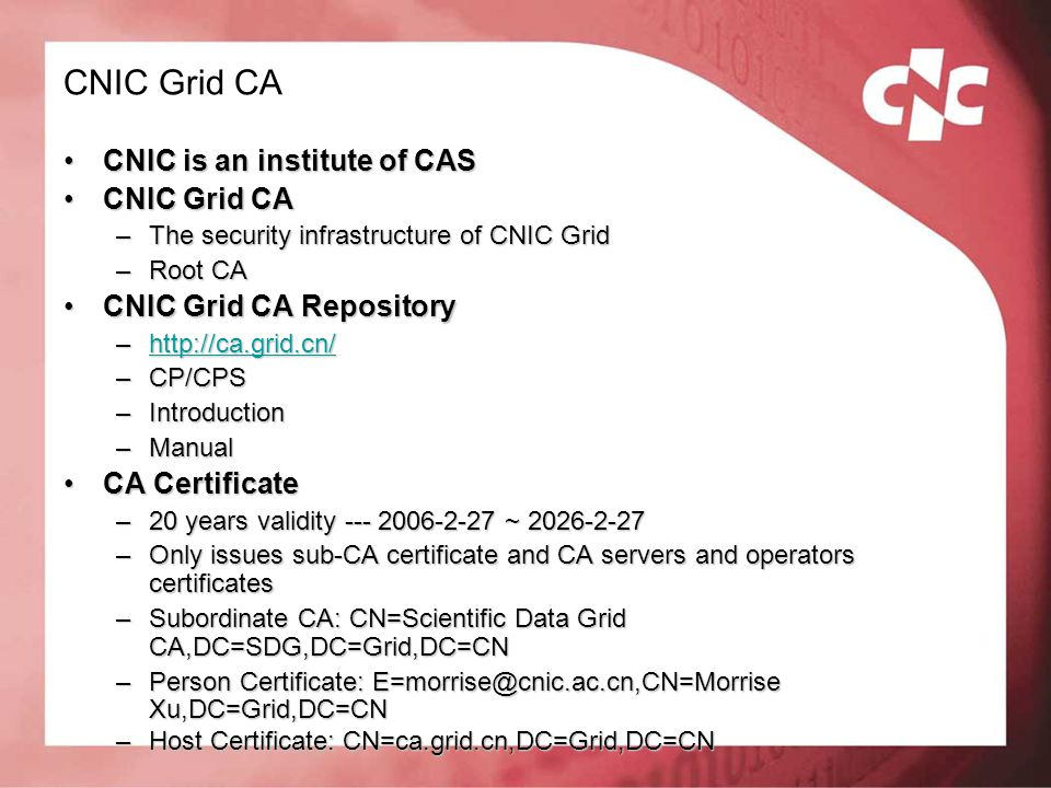 CNIC Grid CA CNIC is an institute of CASCNIC is an institute of CAS CNIC Grid CACNIC Grid CA –The security infrastructure of CNIC Grid –Root CA CNIC G