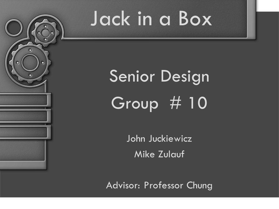 Jack in a Box Senior Design Group # 10 John Juckiewicz Mike Zulauf Advisor: Professor Chung