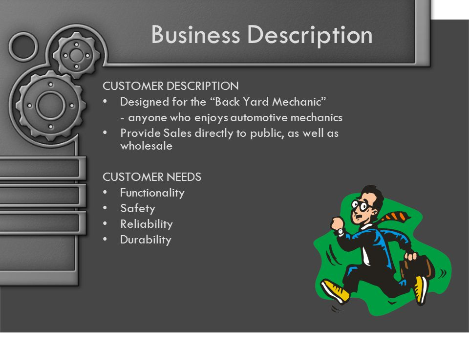Business Description CUSTOMER DESCRIPTION Designed for the Back Yard Mechanic - anyone who enjoys automotive mechanics Provide Sales directly to public, as well as wholesale CUSTOMER NEEDS Functionality Safety Reliability Durability
