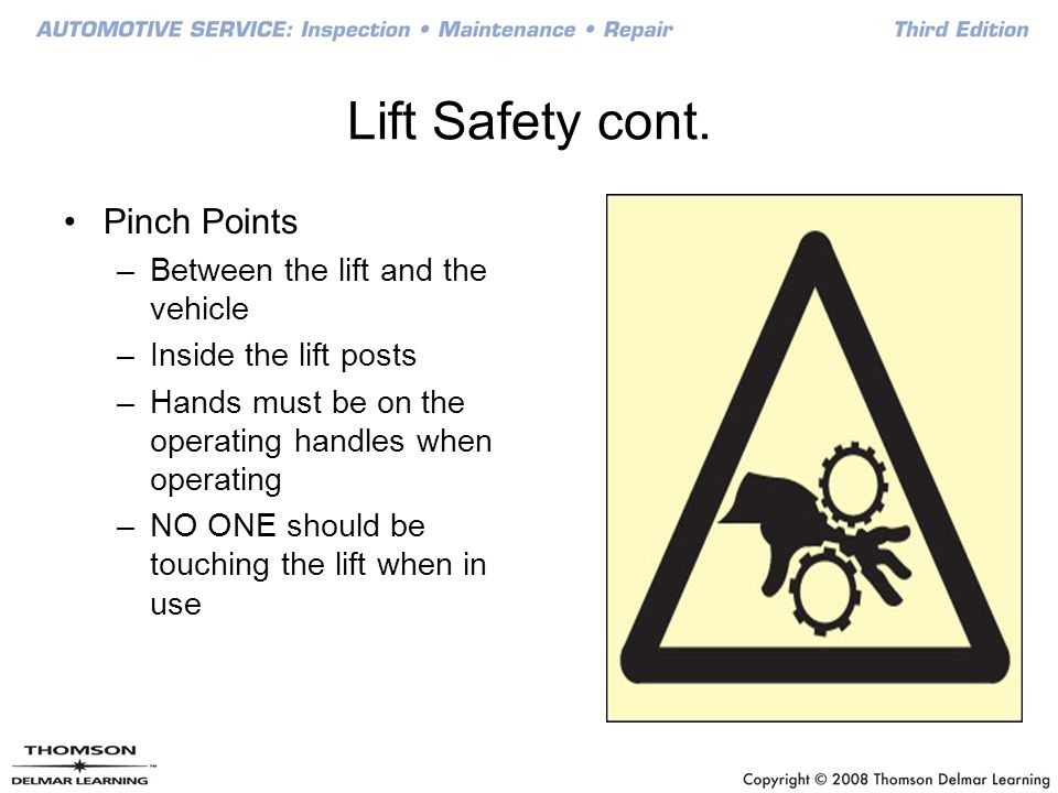 Lift Safety cont. Pinch Points –Between the lift and the vehicle –Inside the lift posts –Hands must be on the operating handles when operating –NO ONE