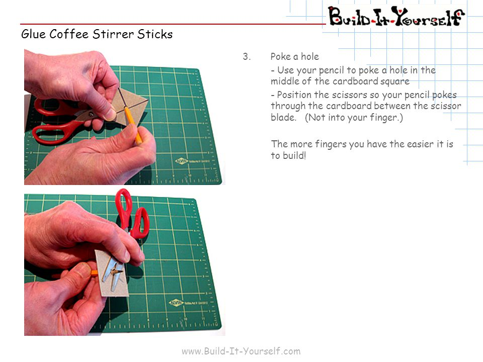 www.Build-It-Yourself.com Glue Coffee Stirrer Sticks 3.Poke a hole - Use your pencil to poke a hole in the middle of the cardboard square - Position the scissors so your pencil pokes through the cardboard between the scissor blade.