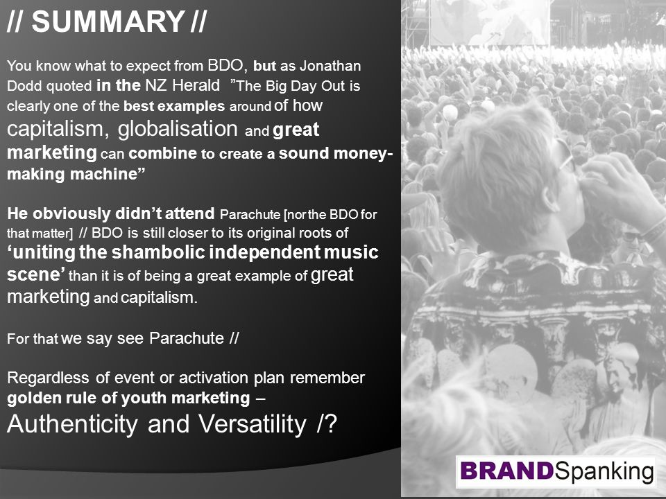 // SUMMARY // You know what to expect from BDO, but as Jonathan Dodd quoted in the NZ Herald The Big Day Out is clearly one of the best examples around of how capitalism, globalisation and great marketing can combine to create a sound money- making machine He obviously didn't attend Parachute [nor the BDO for that matter] // BDO is still closer to its original roots of 'uniting the shambolic independent music scene' than it is of being a great example of great marketing and capitalism.