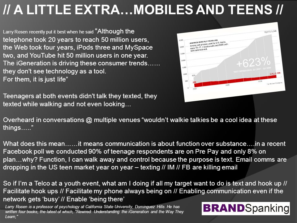 // A LITTLE EXTRA…MOBILES AND TEENS // Larry Rosen recently put it best when he said Although the telephone took 20 years to reach 50 million users, the Web took four years, iPods three and MySpace two, and YouTube hit 50 million users in one year.