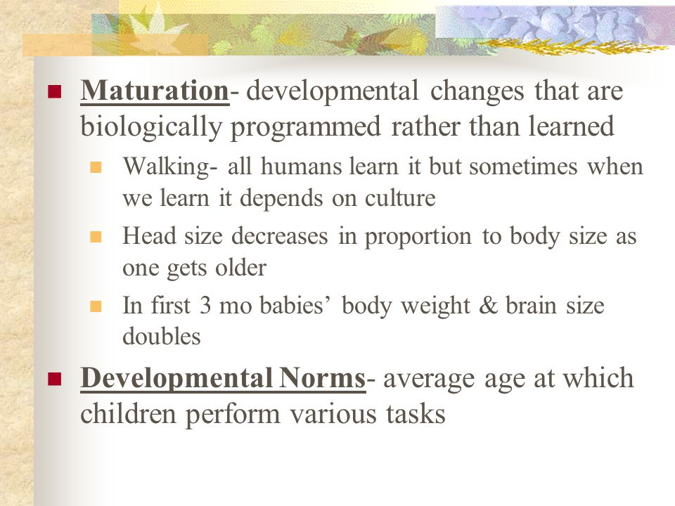 Maturation- developmental changes that are biologically programmed rather than learned Walking- all humans learn it but sometimes when we learn it dep