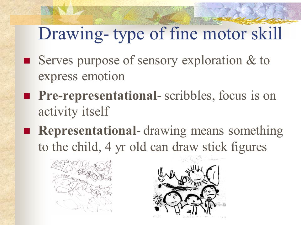 Drawing- type of fine motor skill Serves purpose of sensory exploration & to express emotion Pre-representational- scribbles, focus is on activity its
