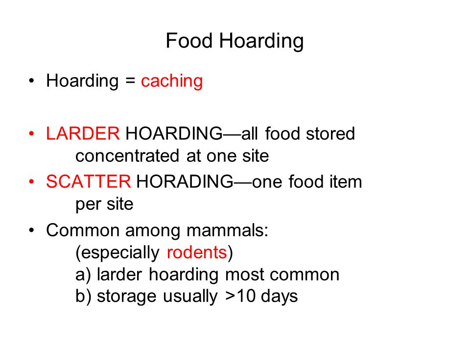 Food Hoarding Hoarding = caching LARDER HOARDING—all food stored concentrated at one site SCATTER HORADING—one food item per site Common among mammals: (especially rodents) a) larder hoarding most common b) storage usually >10 days