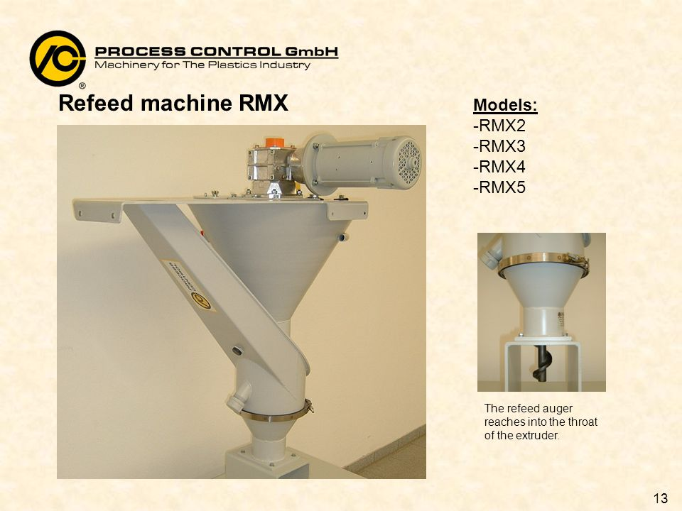 13 Refeed machine RMX Models: -RMX2 -RMX3 -RMX4 -RMX5 The refeed auger reaches into the throat of the extruder.