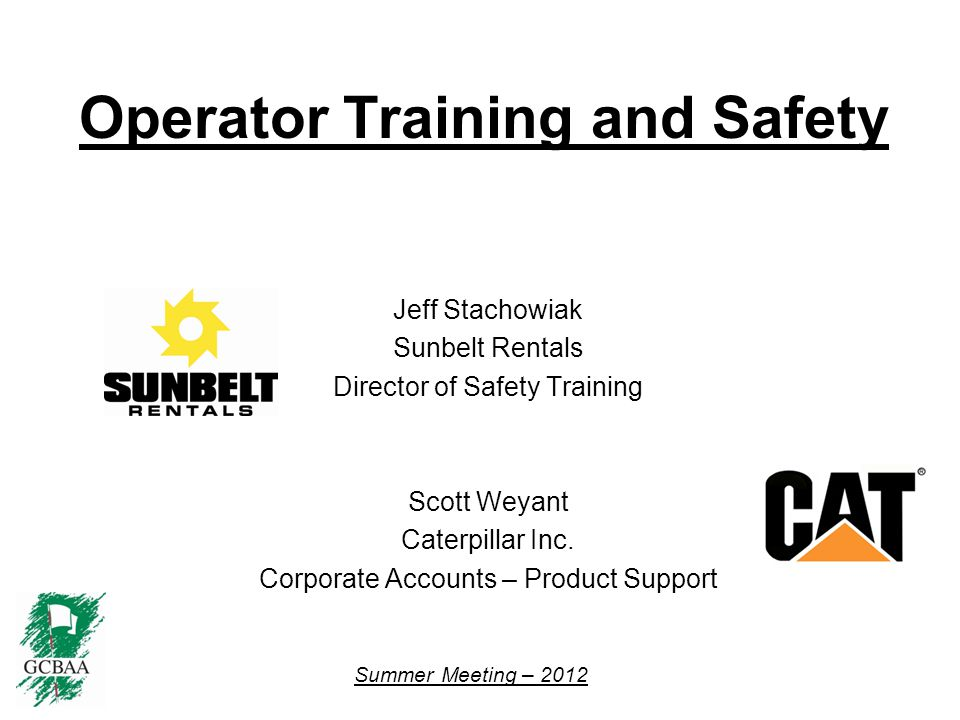 Summer Meeting – 2012 Operator Training and Safety Jeff Stachowiak Sunbelt Rentals Director of Safety Training Scott Weyant Caterpillar Inc.