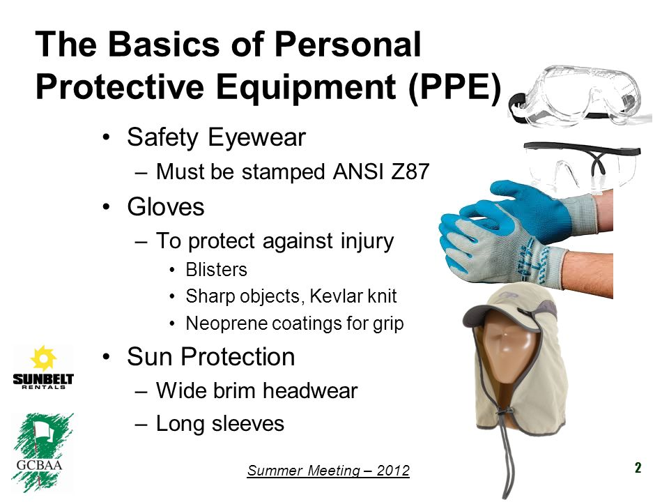 Summer Meeting – 2012 The Basics of Personal Protective Equipment (PPE) Safety Eyewear –Must be stamped ANSI Z87 Gloves –To protect against injury Blisters Sharp objects, Kevlar knit Neoprene coatings for grip Sun Protection –Wide brim headwear –Long sleeves 2