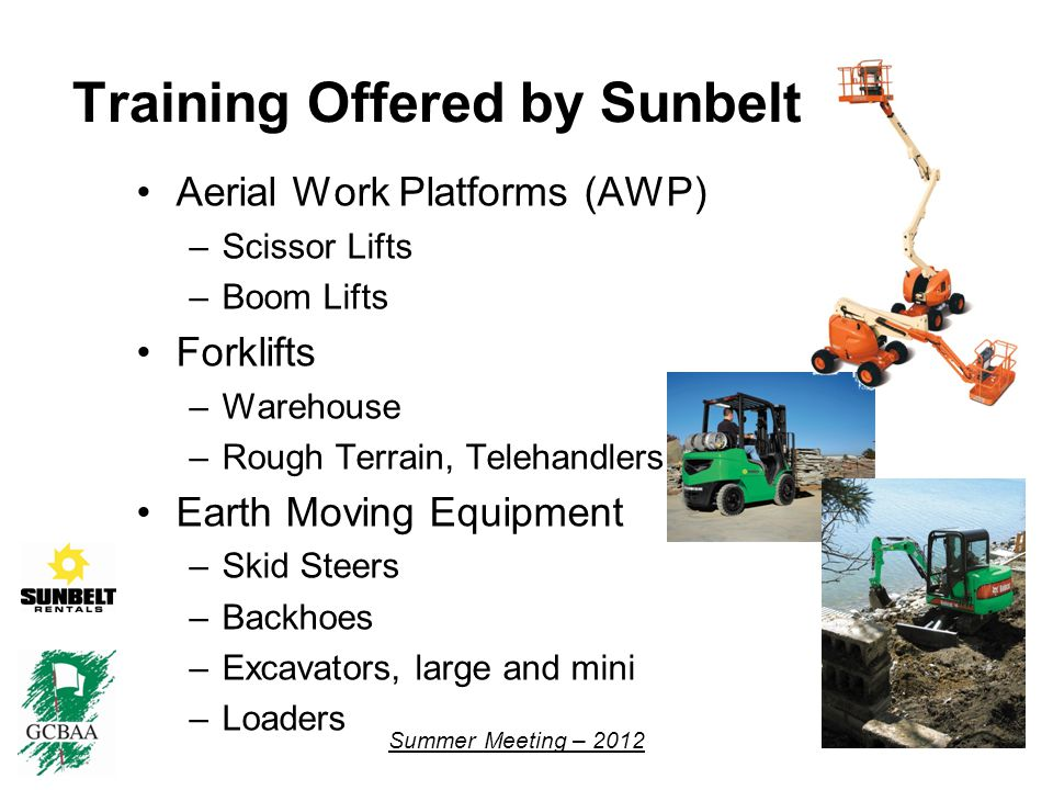 Summer Meeting – 2012 Training Offered by Sunbelt Aerial Work Platforms (AWP) –Scissor Lifts –Boom Lifts Forklifts –Warehouse –Rough Terrain, Telehandlers Earth Moving Equipment –Skid Steers –Backhoes –Excavators, large and mini –Loaders 6