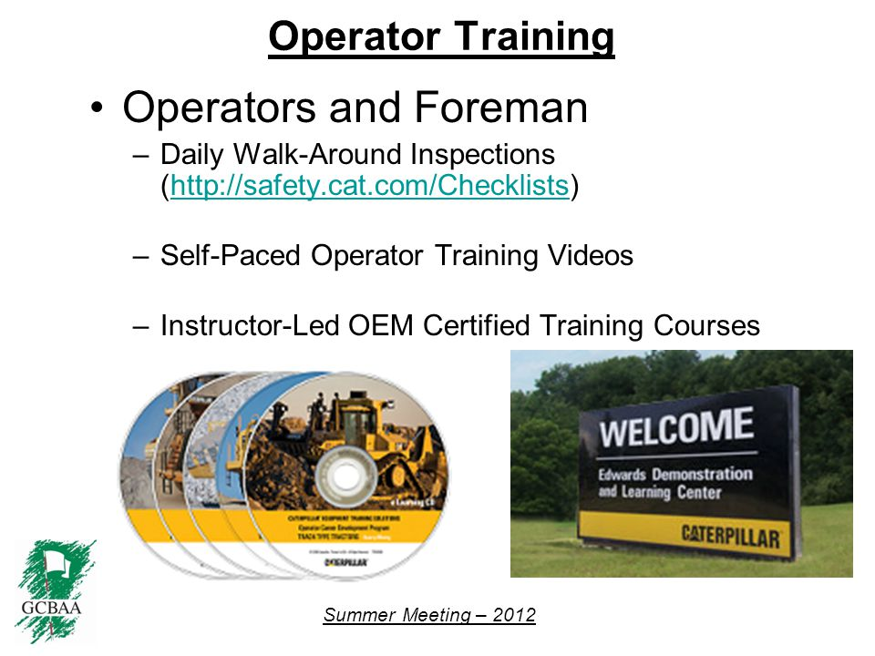 Summer Meeting – 2012 Operator Training Operators and Foreman –Daily Walk-Around Inspections (http://safety.cat.com/Checklists)http://safety.cat.com/Checklists –Self-Paced Operator Training Videos –Instructor-Led OEM Certified Training Courses