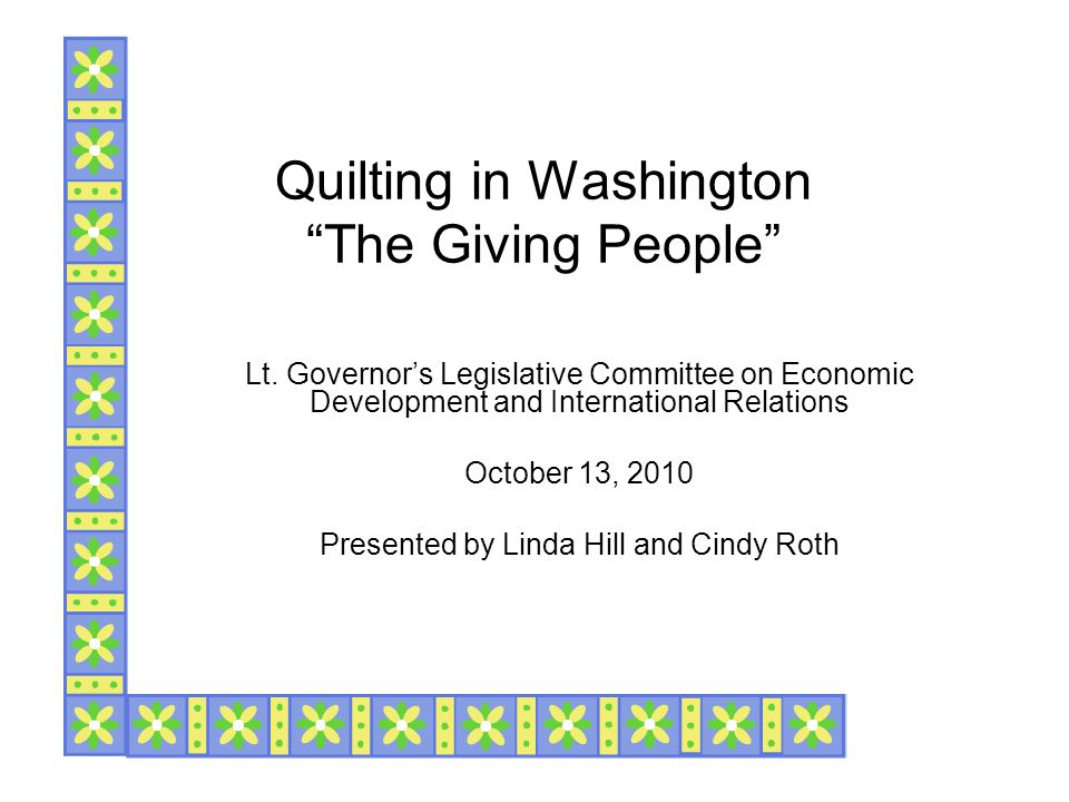 "Quilting in Washington ""The Giving People"" Lt. Governor's Legislative Committee on Economic Development and International Relations October 13, 2010 P"