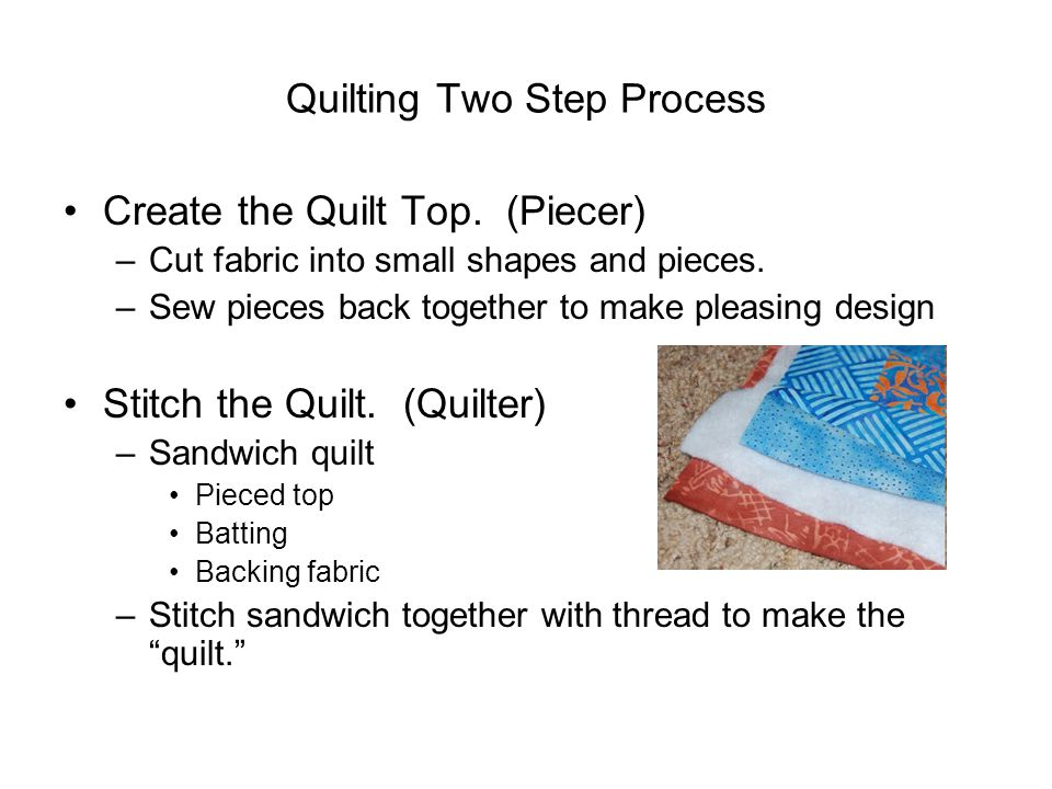Quilting Two Step Process Create the Quilt Top. (Piecer) –Cut fabric into small shapes and pieces. –Sew pieces back together to make pleasing design S