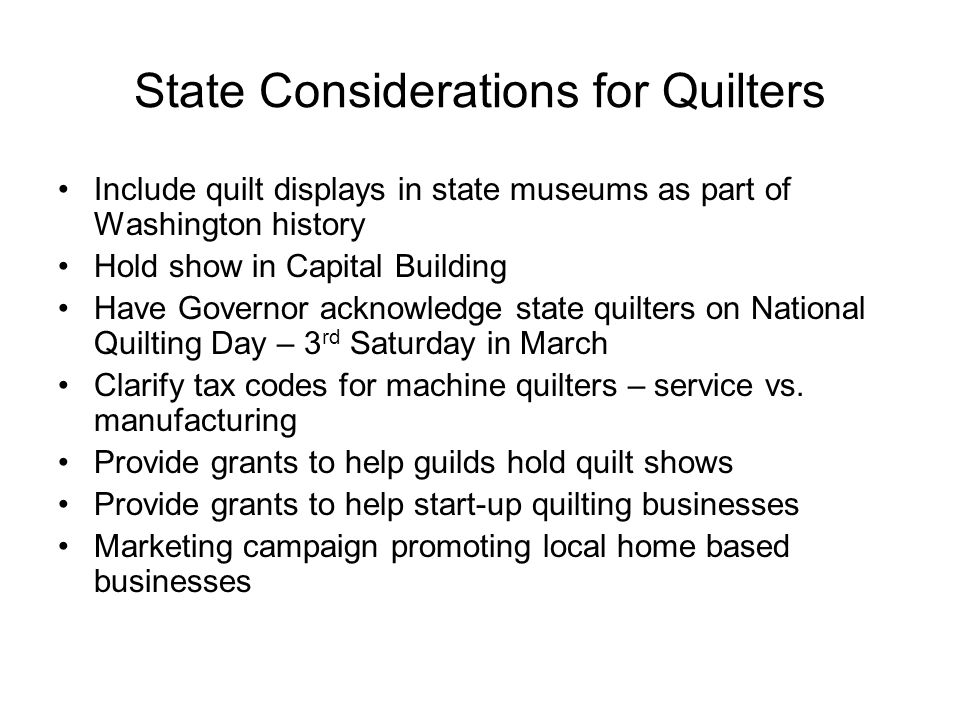 State Considerations for Quilters Include quilt displays in state museums as part of Washington history Hold show in Capital Building Have Governor ac