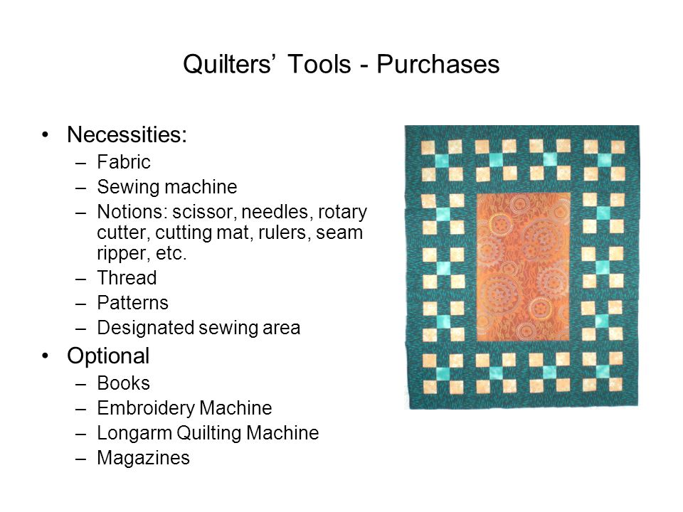 Quilters' Tools - Purchases Necessities: –Fabric –Sewing machine –Notions: scissor, needles, rotary cutter, cutting mat, rulers, seam ripper, etc. –Th