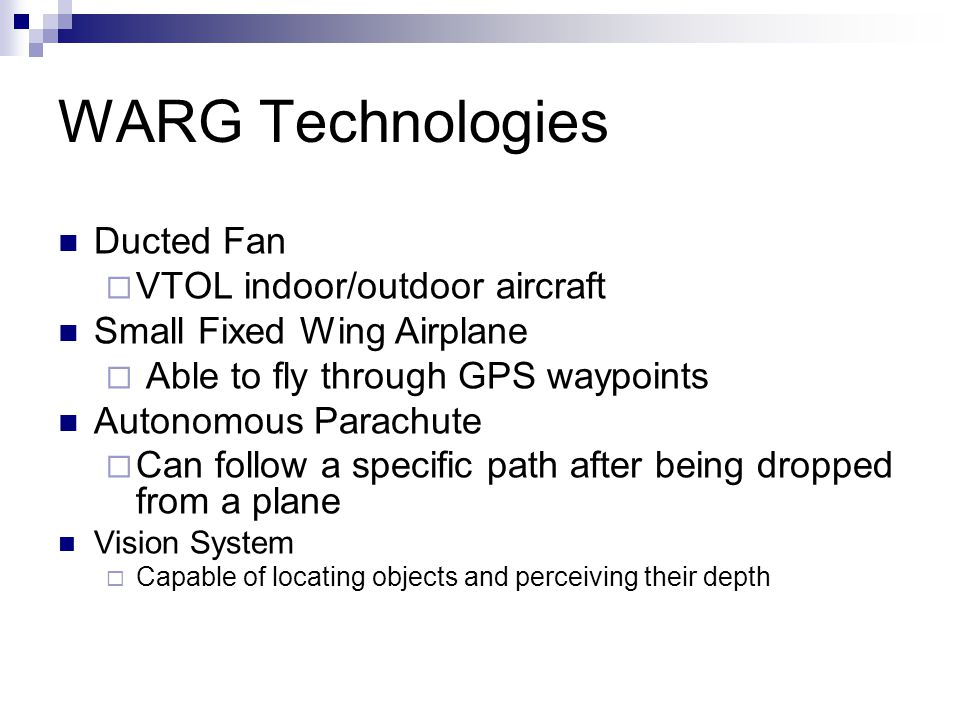 WARG Technologies Ducted Fan  VTOL indoor/outdoor aircraft Small Fixed Wing Airplane  Able to fly through GPS waypoints Autonomous Parachute  Can follow a specific path after being dropped from a plane Vision System  Capable of locating objects and perceiving their depth