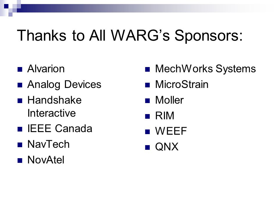 Thanks to All WARG's Sponsors: Alvarion Analog Devices Handshake Interactive IEEE Canada NavTech NovAtel MechWorks Systems MicroStrain Moller RIM WEEF QNX